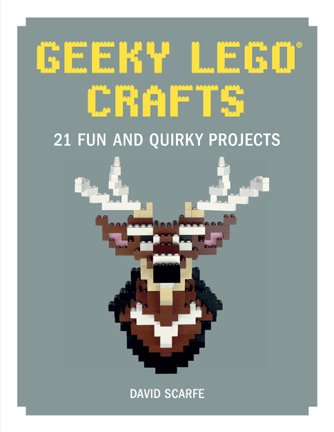 Geeky LEGO Crafts 21 Fun and Quirky Projects by David Scarfe