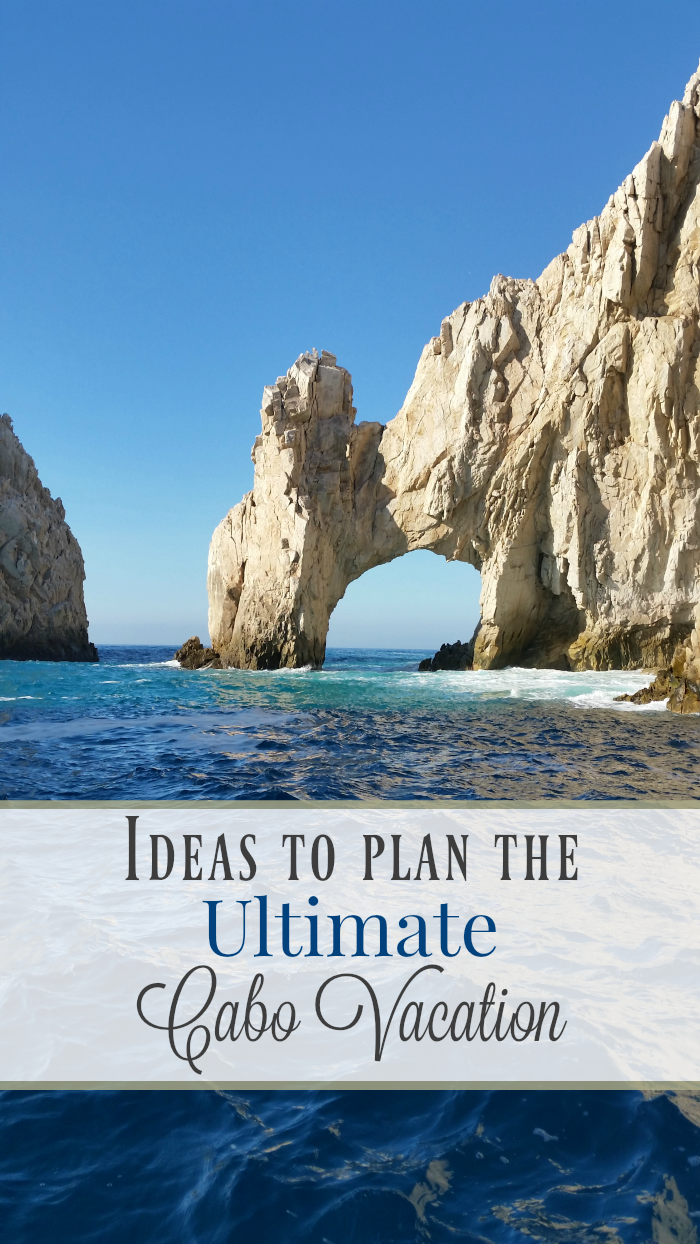 Ideas to Plan the Ultimate Cabo Vacation
