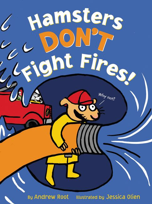 Hamsters Don't Fight Fires! by Andrew Root illustrated by Jessica Olien