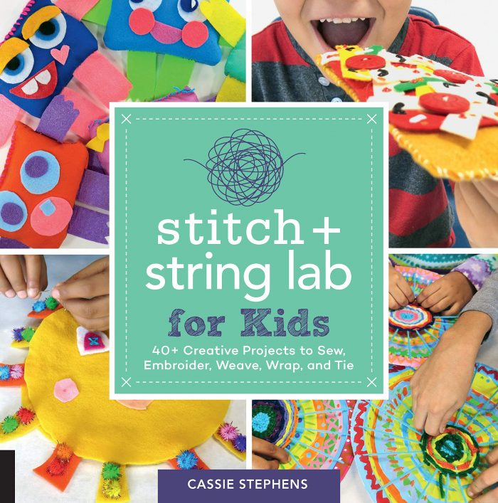 Stitch and String Lab for Kids 40+ Creative Projects to Sew, Embroider, Weave, Wrap, and Tie